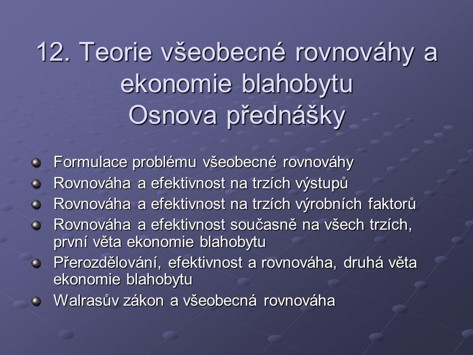 12. Teorie všeobecné rovnováhy a ekonomie blahobytu Osnova přednášky Formulace problému všeobecné rovnováhy Rovnováha a efektivnost na trzích výstupů
