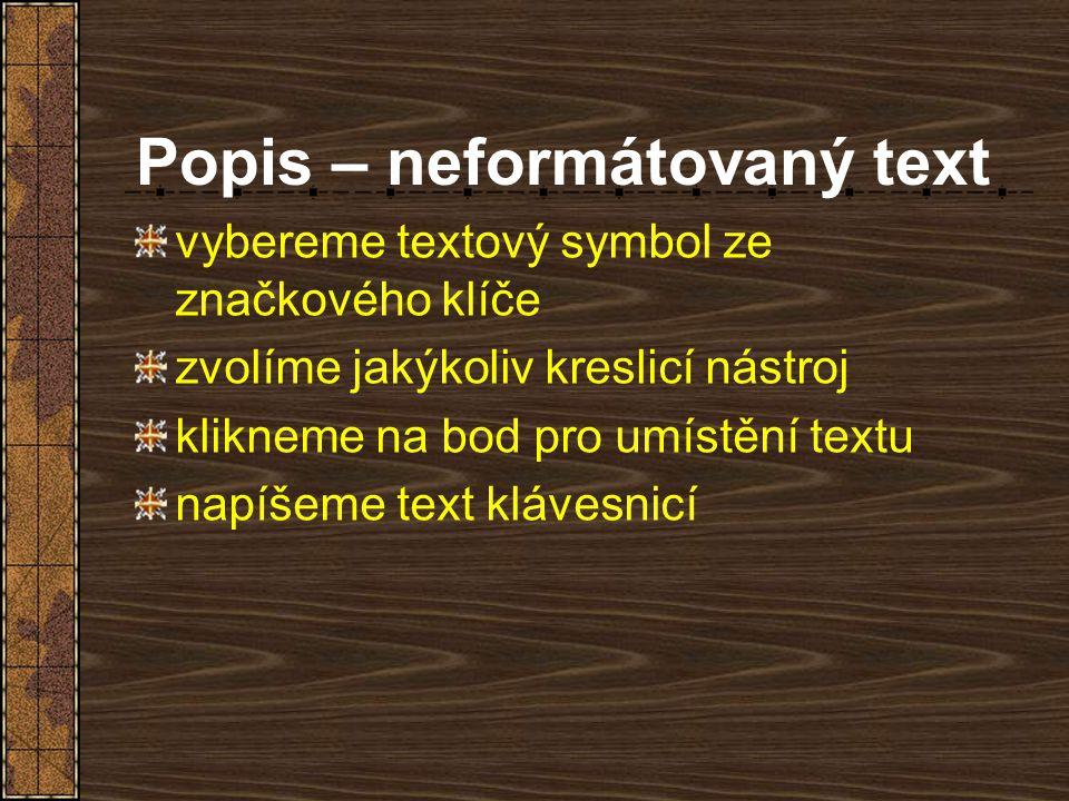 Popis – neformátovaný text vybereme textový symbol ze značkového klíče zvolíme jakýkoliv kreslicí nástroj klikneme na bod pro umístění textu napíšeme