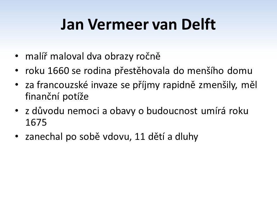 Jan Vermeer van Delft malíř maloval dva obrazy ročně roku 1660 se rodina přestěhovala do menšího domu za francouzské invaze se příjmy rapidně zmenšily, měl finanční potíže z důvodu nemoci a obavy o budoucnost umírá roku 1675 zanechal po sobě vdovu, 11 dětí a dluhy
