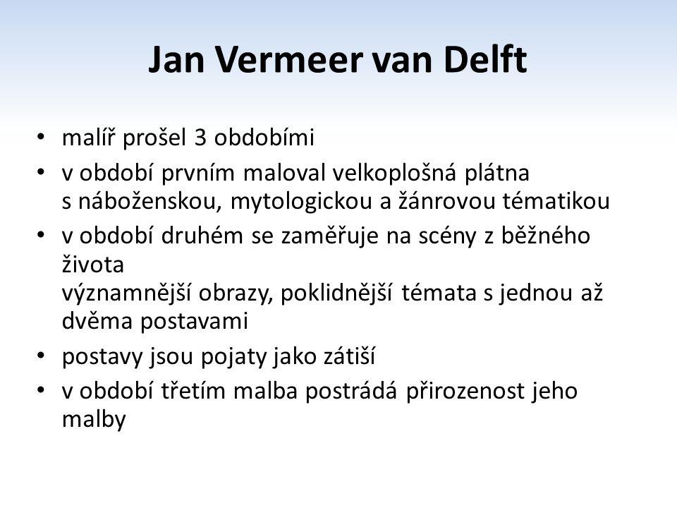 Jan Vermeer van Delft malíř prošel 3 obdobími v období prvním maloval velkoplošná plátna s náboženskou, mytologickou a žánrovou tématikou v období druhém se zaměřuje na scény z běžného života významnější obrazy, poklidnější témata s jednou až dvěma postavami postavy jsou pojaty jako zátiší v období třetím malba postrádá přirozenost jeho malby