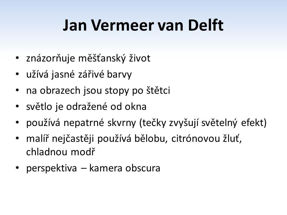 Jan Vermeer van Delft znázorňuje měšťanský život užívá jasné zářivé barvy na obrazech jsou stopy po štětci světlo je odražené od okna používá nepatrné skvrny (tečky zvyšují světelný efekt) malíř nejčastěji používá bělobu, citrónovou žluť, chladnou modř perspektiva – kamera obscura