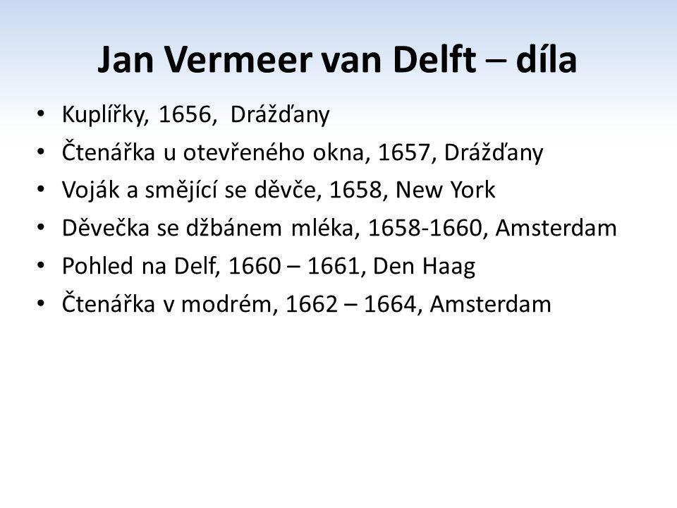 Jan Vermeer van Delft – díla Kuplířky, 1656, Drážďany Čtenářka u otevřeného okna, 1657, Drážďany Voják a smějící se děvče, 1658, New York Děvečka se džbánem mléka, 1658-1660, Amsterdam Pohled na Delf, 1660 – 1661, Den Haag Čtenářka v modrém, 1662 – 1664, Amsterdam