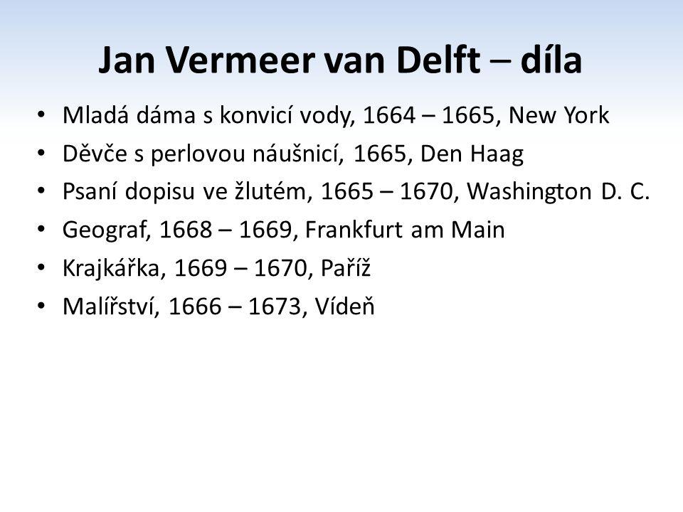 Jan Vermeer van Delft – díla Mladá dáma s konvicí vody, 1664 – 1665, New York Děvče s perlovou náušnicí, 1665, Den Haag Psaní dopisu ve žlutém, 1665 – 1670, Washington D.