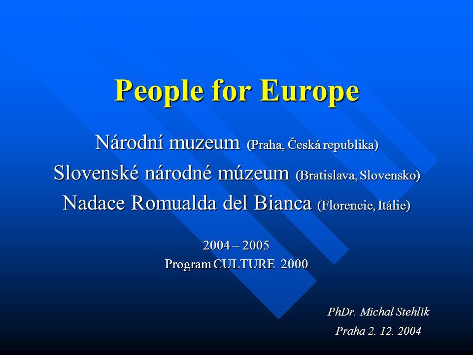 People for Europe Národní muzeum (Praha, Česká republika) Slovenské národné múzeum (Bratislava, Slovensko) Nadace Romualda del Bianca (Florencie, Itálie) 2004 – 2005 Program CULTURE 2000 PhDr.