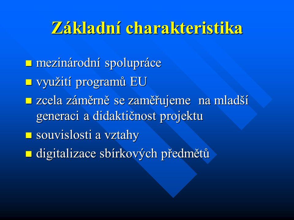 Základní charakteristika mezinárodní spolupráce mezinárodní spolupráce využití programů EU využití programů EU zcela záměrně se zaměřujeme na mladší generaci a didaktičnost projektu zcela záměrně se zaměřujeme na mladší generaci a didaktičnost projektu souvislosti a vztahy souvislosti a vztahy digitalizace sbírkových předmětů digitalizace sbírkových předmětů