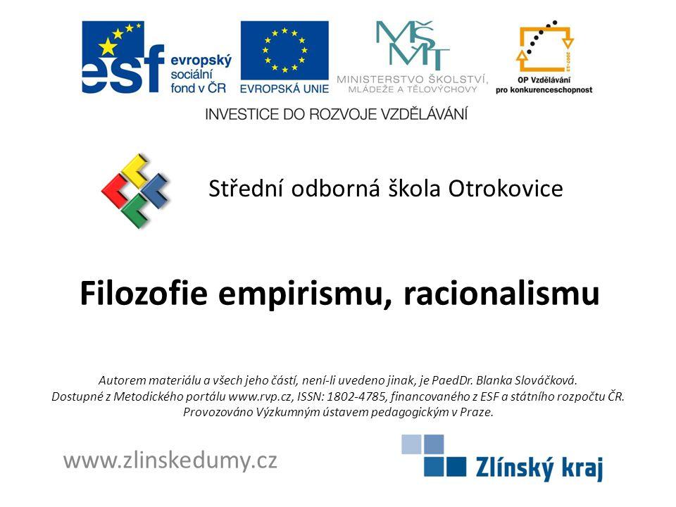 Filozofie empirismu, racionalismu Střední odborná škola Otrokovice www.zlinskedumy.cz Autorem materiálu a všech jeho částí, není-li uvedeno jinak, je PaedDr.