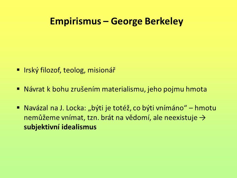 Empirismus – George Berkeley  Irský filozof, teolog, misionář  Návrat k bohu zrušením materialismu, jeho pojmu hmota  Navázal na J.