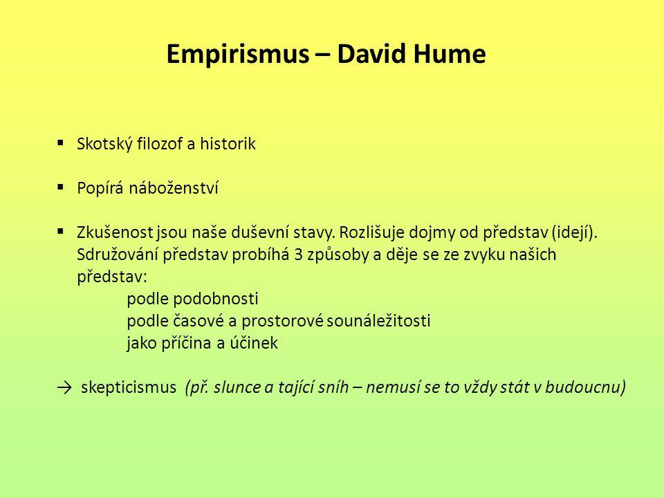 Empirismus – David Hume  Skotský filozof a historik  Popírá náboženství  Zkušenost jsou naše duševní stavy.