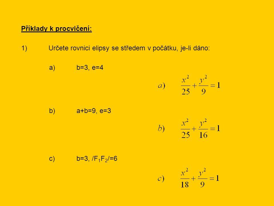 Příklady k procvičení: 1)Určete rovnici elipsy se středem v počátku, je-li dáno: a)b=3, e=4 b)a+b=9, e=3 c)b=3, /F 1 F 2 /=6
