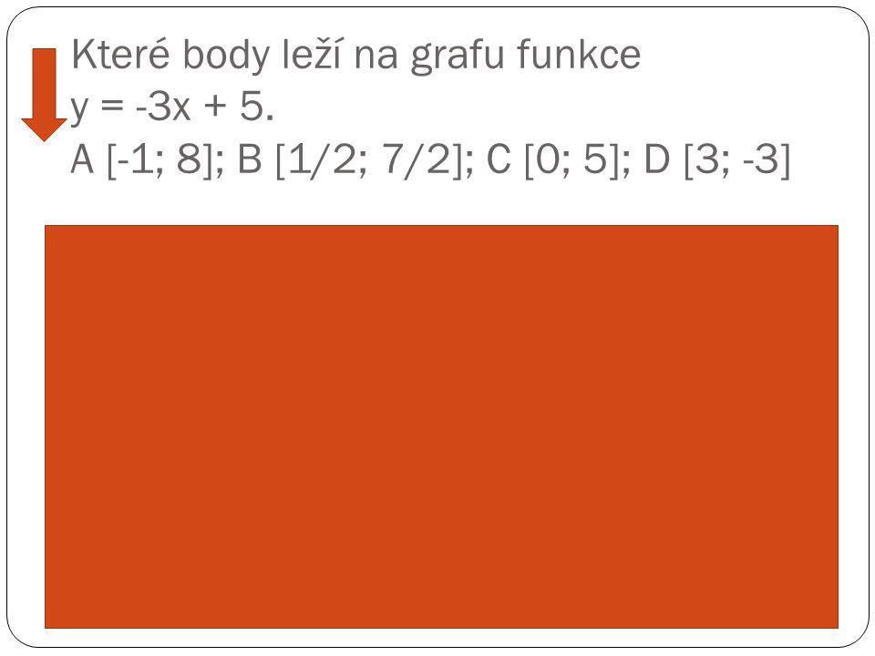 Které body leží na grafu funkce y = -3x + 5. A [-1; 8]; B [1/2; 7/2]; C [0; 5]; D [3; -3] Ř ešení: Sou ř adnice bod ů dosadíme do rovnice. A leží na g