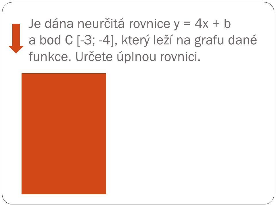 Je dána neurčitá rovnice y = 4x + b a bod C [-3; -4], který leží na grafu dané funkce. Určete úplnou rovnici. Ř ešení: -4 = 4.(-3) + b -4 = -12 + b -1