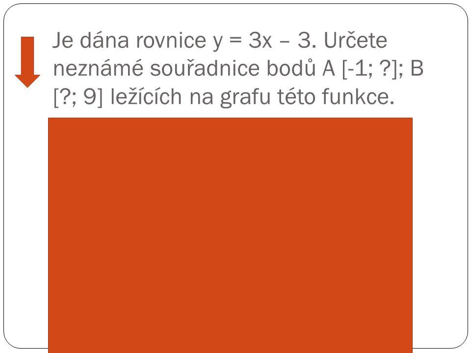 Je dána rovnice y = 3x – 3. Určete neznámé souřadnice bodů A [-1; ?]; B [?; 9] ležících na grafu této funkce. Ř ešení: A leží na grafu, dosadíme sou ř
