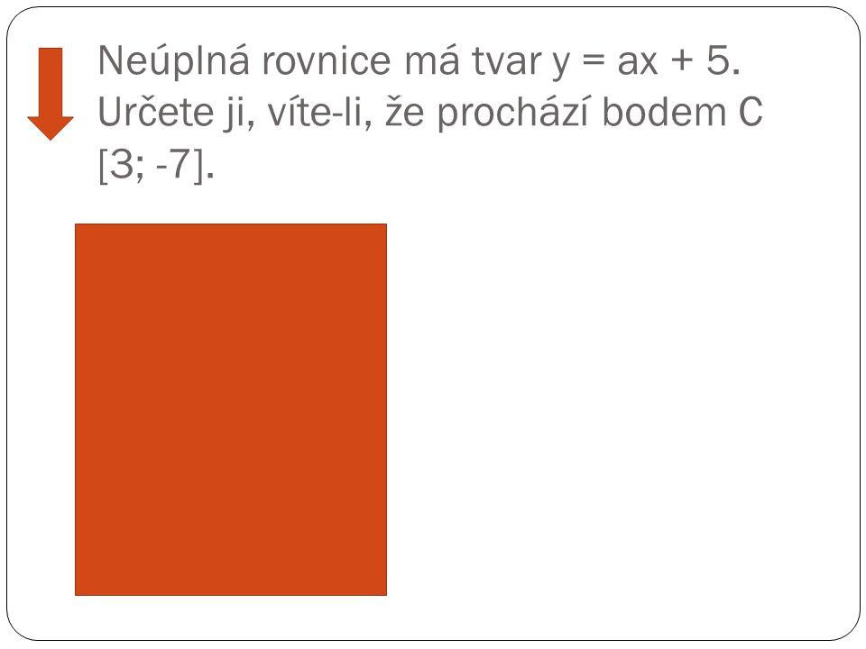Neúplná rovnice má tvar y = ax + 5. Určete ji, víte-li, že prochází bodem C [3; -7]. Ř ešení: -7 = 3x + 5 -3x = 5 + 7 -3x = 12 /: (-3) x = -4 y = -4x