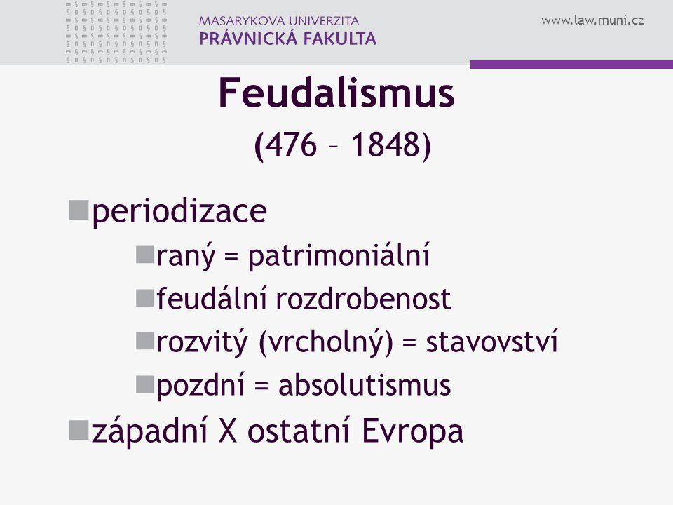www.law.muni.cz Feudalismus (476 – 1848) periodizace raný = patrimoniální feudální rozdrobenost rozvitý (vrcholný) = stavovství pozdní = absolutismus