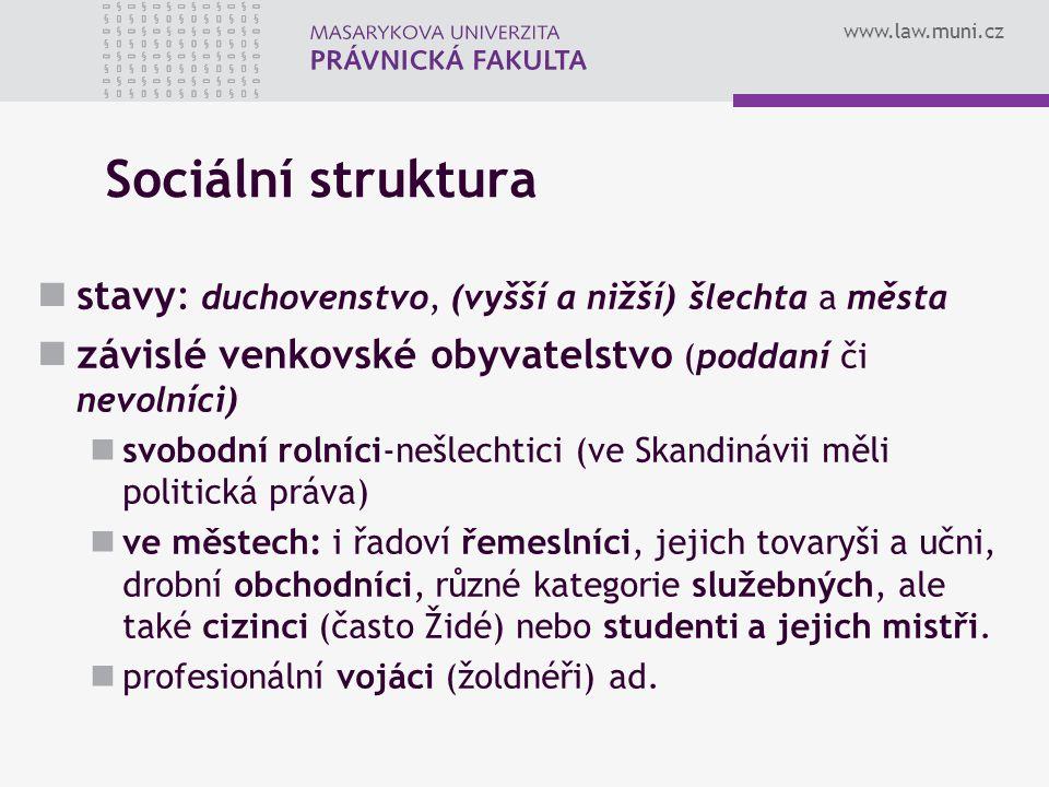 www.law.muni.cz Sociální struktura stavy: duchovenstvo, (vyšší a nižší) šlechta a města závislé venkovské obyvatelstvo (poddaní či nevolníci) svobodní