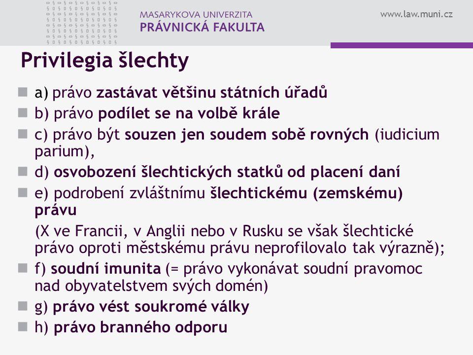 www.law.muni.cz Privilegia šlechty a) právo zastávat většinu státních úřadů b) právo podílet se na volbě krále c) právo být souzen jen soudem sobě rov