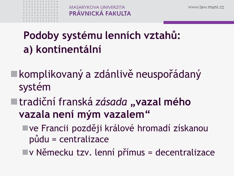 """www.law.muni.cz Podoby systému lenních vztahů: a) kontinentální komplikovaný a zdánlivě neuspořádaný systém tradiční franská zásada """"vazal mého vazala"""