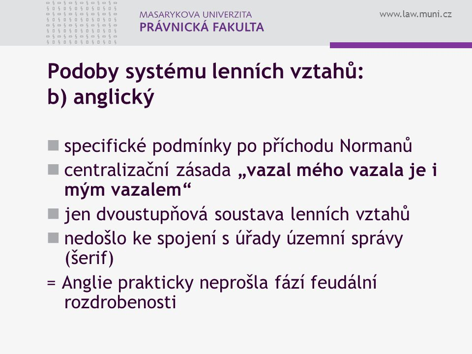 """www.law.muni.cz Podoby systému lenních vztahů: b) anglický specifické podmínky po příchodu Normanů centralizační zásada """"vazal mého vazala je i mým va"""