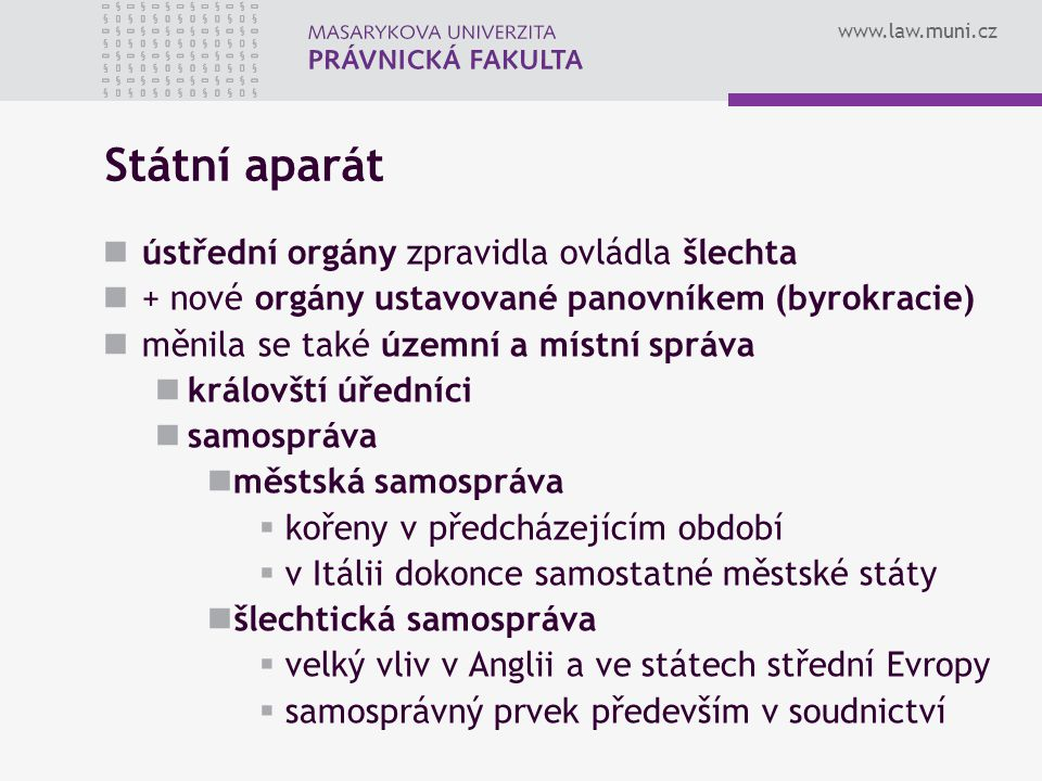 www.law.muni.cz Státní aparát ústřední orgány zpravidla ovládla šlechta + nové orgány ustavované panovníkem (byrokracie) měnila se také územní a místn