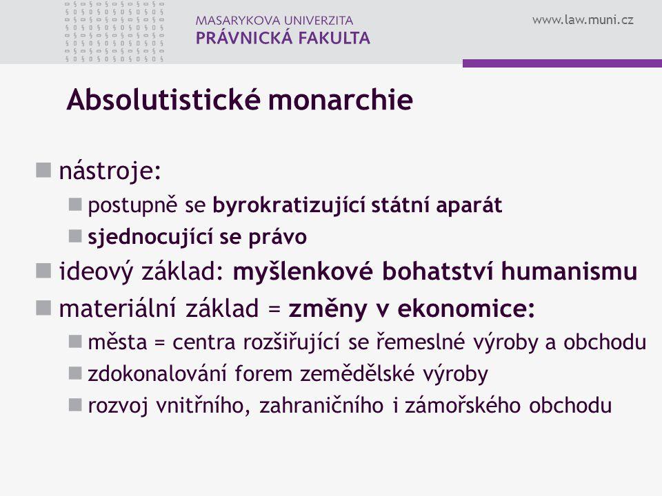 www.law.muni.cz Absolutistické monarchie nástroje: postupně se byrokratizující státní aparát sjednocující se právo ideový základ: myšlenkové bohatství