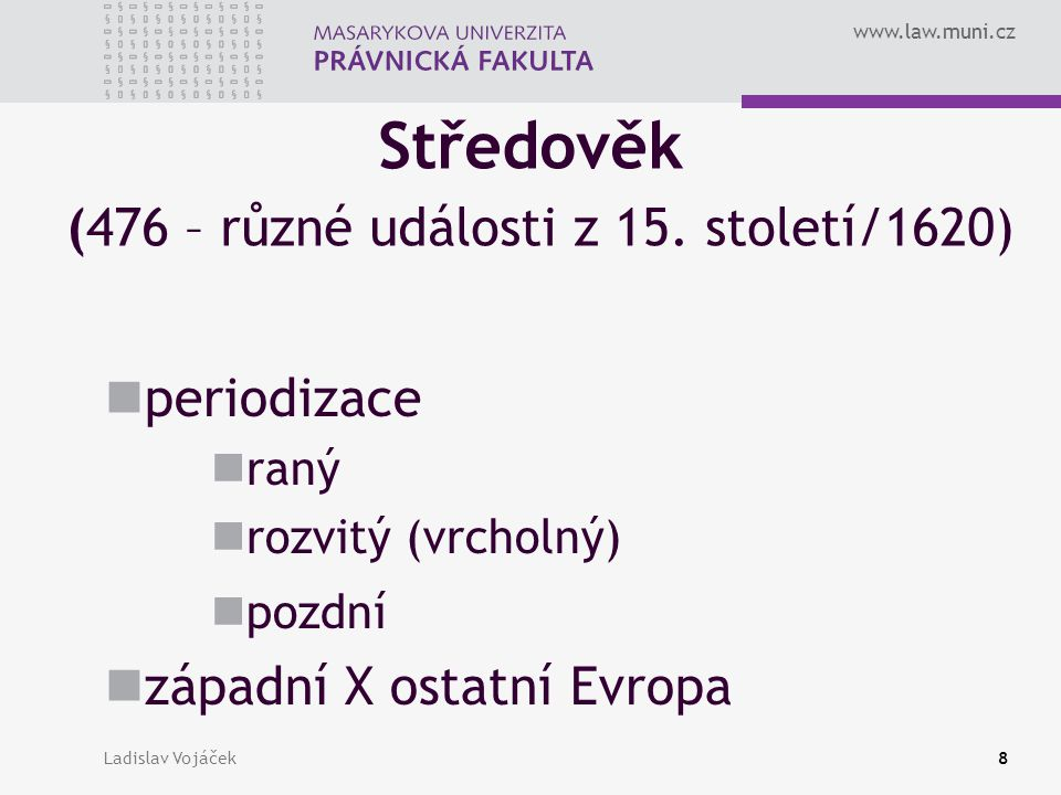 www.law.muni.cz Feudalismus (476 – 1848) periodizace raný = patrimoniální feudální rozdrobenost rozvitý (vrcholný) = stavovství pozdní = absolutismus západní X ostatní Evropa