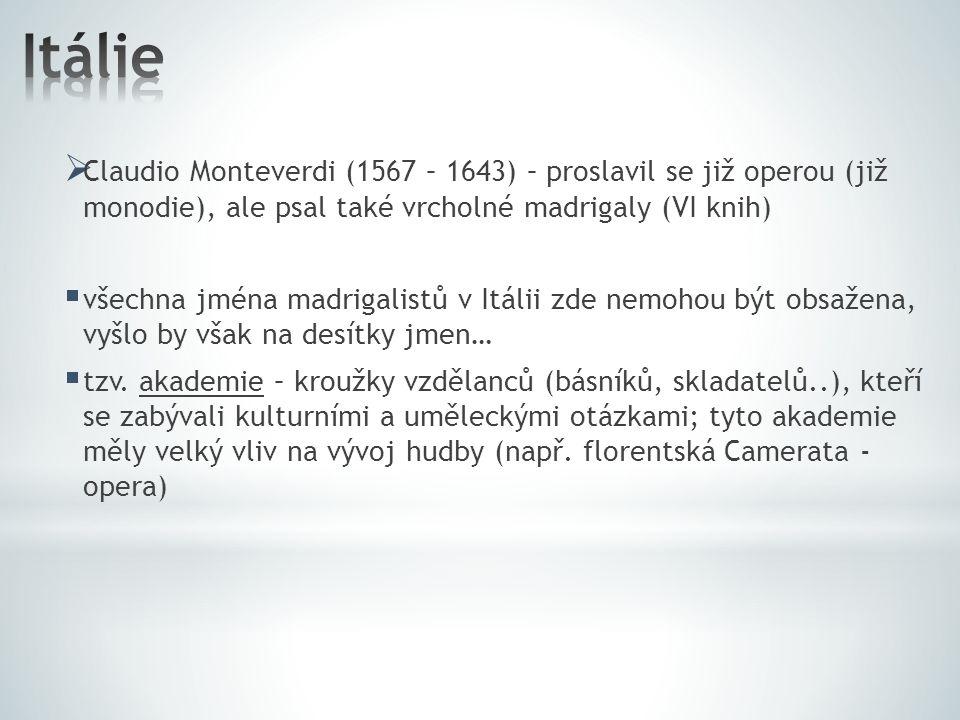  Claudio Monteverdi (1567 – 1643) – proslavil se již operou (již monodie), ale psal také vrcholné madrigaly (VI knih)  všechna jména madrigalistů v