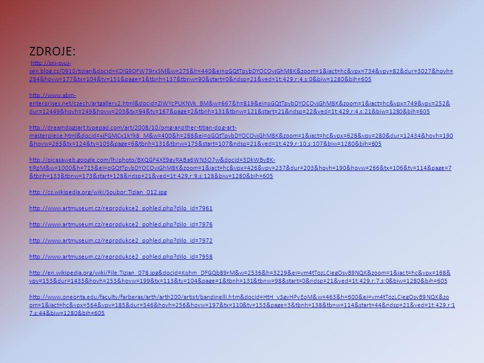 ZDROJE: http://sni-svuj- sen.blog.cz/0910/tizian&docid=KDIG9DFW79rxSM&w=275&h=440&ei=qGQtTpybDYOCOvjGhM8K&zoom=1&iact=hc&vpx=734&vpy=82&dur=3027&hovh= 284&hovw=177&tx=104&ty=151&page=1&tbnh=137&tbnw=90&start=0&ndsp=21&ved=1t:429,r:4,s:0&biw=1280&bih=605 http://www.abm- enterprises.net/czech/artgallery2.html&docid=ZiWYcPUKNVk_BM&w=667&h=819&ei=qGQtTpybDYOCOvjGhM8K&zoom=1&iact=hc&vpx=749&vpy=252& dur=12449&hovh=249&hovw=203&tx=94&ty=167&page=2&tbnh=131&tbnw=121&start=21&ndsp=22&ved=1t:429,r:4,s:21&biw=1280&bih=605 http://dreamdogsart.typepad.com/art/2008/10/omg-another-titian-dog-art- masterpiece.html&docid=xjFGMCx1kYk8_M&w=400&h=288&ei=qGQtTpybDYOCOvjGhM8K&zoom=1&iact=hc&vpx=628&vpy=280&dur=12434&hovh=190 &hovw=265&tx=124&ty=105&page=6&tbnh=131&tbnw=175&start=107&ndsp=21&ved=1t:429,r:10,s:107&biw=1280&bih=605 http://picasaweb.google.com/lh/photo/BXQGF4XE9gyRABa6WN3O7w&docid=3DkWByBK- tIRpM&w=1000&h=715&ei=qGQtTpybDYOCOvjGhM8K&zoom=1&iact=hc&vpx=426&vpy=237&dur=203&hovh=190&hovw=266&tx=106&ty=114&page=7 &tbnh=133&tbnw=173&start=128&ndsp=21&ved=1t:429,r:9,s:128&biw=1280&bih=605 http://cs.wikipedia.org/wiki/Soubor:Tizian_012.jpg http://www.artmuseum.cz/reprodukce2_pohled.php dilo_id=7961 http://www.artmuseum.cz/reprodukce2_pohled.php dilo_id=7976 http://www.artmuseum.cz/reprodukce2_pohled.php dilo_id=7972 http://www.artmuseum.cz/reprodukce2_pohled.php dilo_id=7958 http://en.wikipedia.org/wiki/File:Tizian_078.jpg&docid=Kqhm_DFGQb89rM&w=2536&h=3229&ei=vm4tTozLCIegOsvB9NQK&zoom=1&iact=hc&vpx=168& vpy=153&dur=1435&hovh=253&hovw=199&tx=113&ty=104&page=1&tbnh=131&tbnw=98&start=0&ndsp=21&ved=1t:429,r:7,s:0&biw=1280&bih=605 http://www.oneonta.edu/faculty/farberas/arth/arth200/artist/bandinelli.htm&docid=HtH_v3gyHPyEoM&w=463&h=600&ei=vm4tTozLCIegOsvB9NQK&zo om=1&iact=hc&vpx=564&vpy=185&dur=546&hovh=256&hovw=197&tx=110&ty=153&page=3&tbnh=138&tbnw=114&start=44&ndsp=21&ved=1t:429,r:1 7,s:44&biw=1280&bih=605http://sni-svuj- sen.blog.cz/0910/tizian&docid=KDIG9DFW79rxSM&w=275&h=440&ei