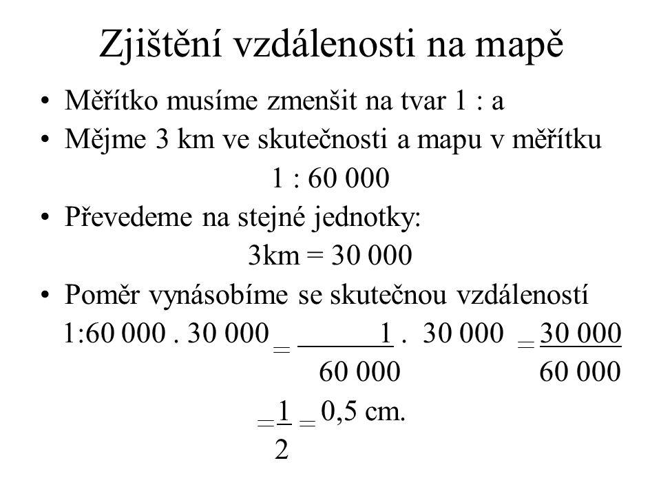 Zjištění vzdálenosti na mapě Měřítko musíme zmenšit na tvar 1 : a Mějme 3 km ve skutečnosti a mapu v měřítku 1 : 60 000 Převedeme na stejné jednotky: