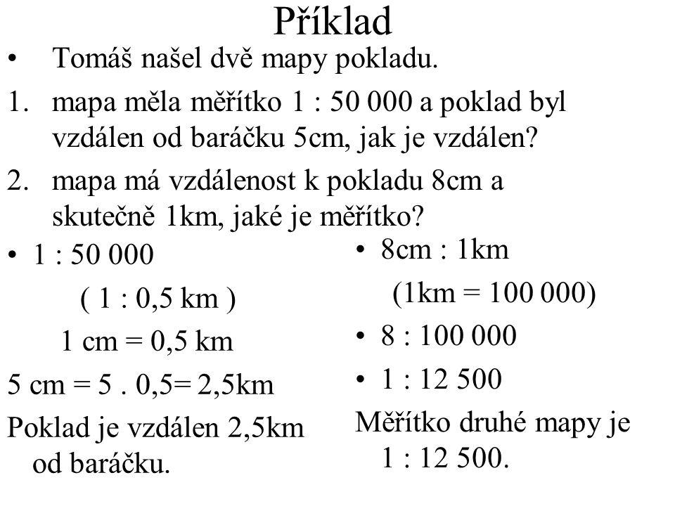 Příklad 1 : 50 000 ( 1 : 0,5 km ) 1 cm = 0,5 km 5 cm = 5. 0,5= 2,5km Poklad je vzdálen 2,5km od baráčku. 8cm : 1km (1km = 100 000) 8 : 100 000 1 : 12