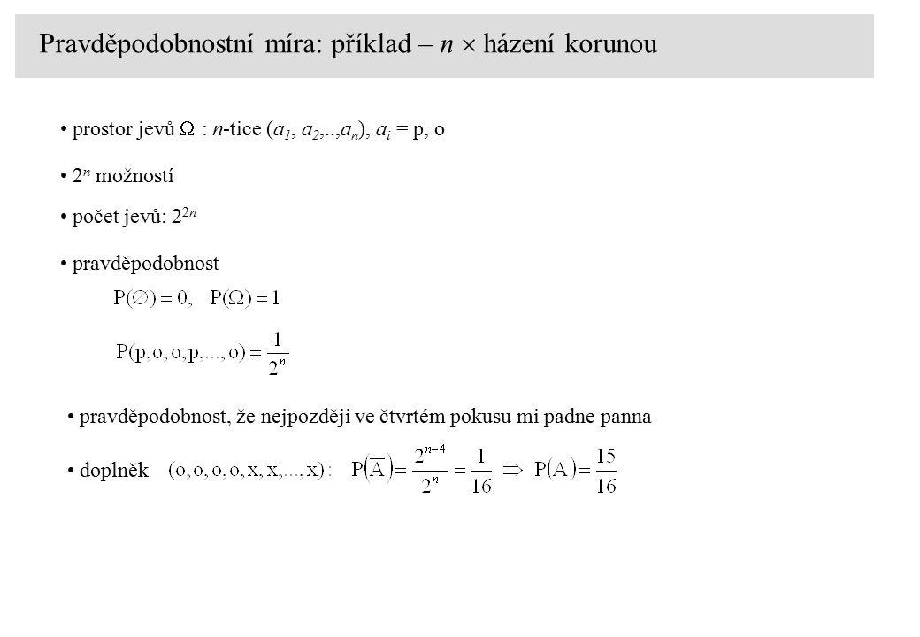 Pravděpodobnostní míra: příklad – n  házení korunou prostor jevů  : n-tice (a 1, a 2,..,a n ), a i = p, o 2 n možností počet jevů: 2 2n pravděpodobnost pravděpodobnost, že nejpozději ve čtvrtém pokusu mi padne panna doplněk