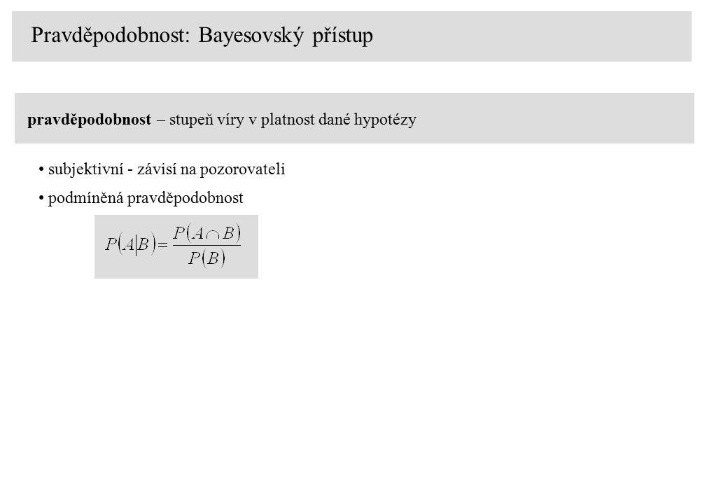 Pravděpodobnost: Bayesovský přístup pravděpodobnost – stupeň víry v platnost dané hypotézy subjektivní - závisí na pozorovateli podmíněná pravděpodobnost