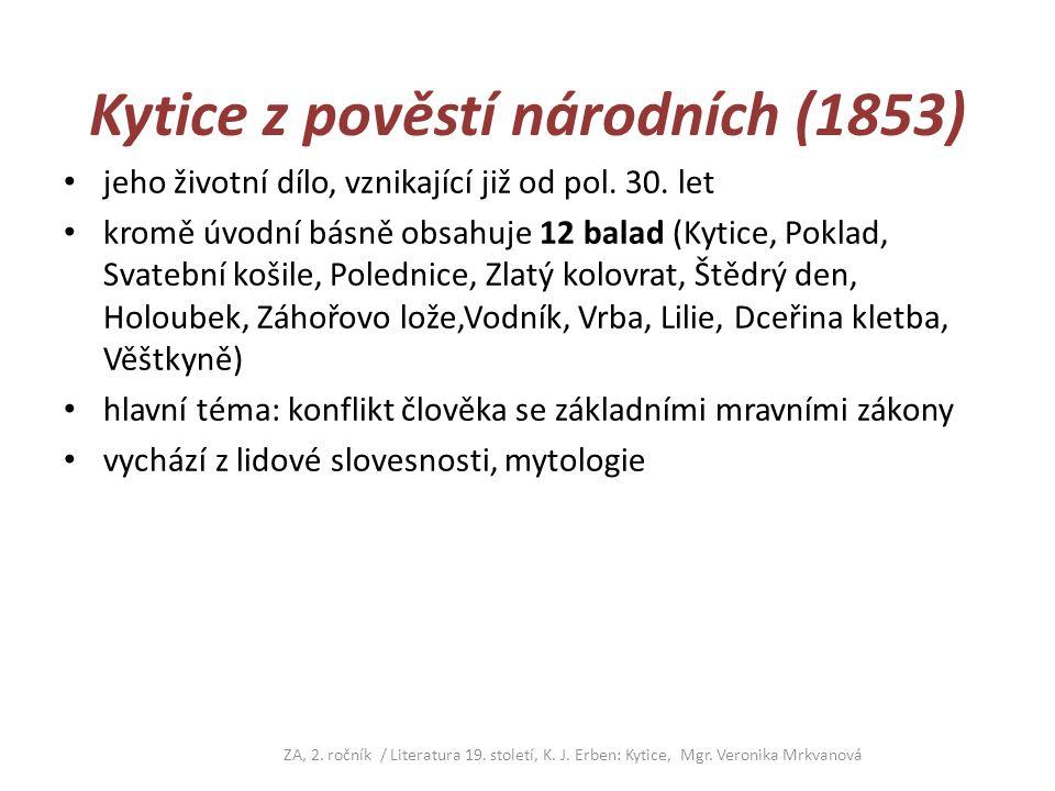 Kytice z pověstí národních (1853) jeho životní dílo, vznikající již od pol. 30. let kromě úvodní básně obsahuje 12 balad (Kytice, Poklad, Svatební koš