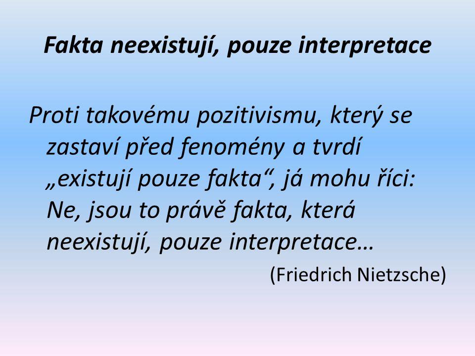 """Fakta neexistují, pouze interpretace Proti takovému pozitivismu, který se zastaví před fenomény a tvrdí """"existují pouze fakta , já mohu říci: Ne, jsou to právě fakta, která neexistují, pouze interpretace… (Friedrich Nietzsche)"""