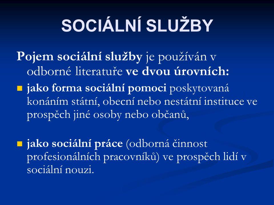 SOCIÁLNÍ SLUŽBY Pojem sociální služby je používán v odborné literatuře ve dvou úrovních: jako forma sociální pomoci poskytovaná konáním státní, obecní nebo nestátní instituce ve prospěch jiné osoby nebo občanů, jako sociální práce (odborná činnost profesionálních pracovníků) ve prospěch lidí v sociální nouzi.