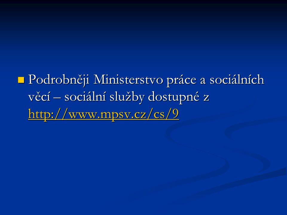 Podrobněji Ministerstvo práce a sociálních věcí – sociální služby dostupné z http://www.mpsv.cz/cs/9 Podrobněji Ministerstvo práce a sociálních věcí – sociální služby dostupné z http://www.mpsv.cz/cs/9 http://www.mpsv.cz/cs/9