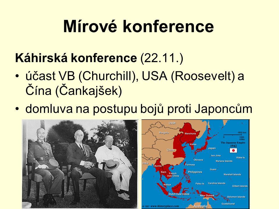 Mírové konference Káhirská konference (22.11.) účast VB (Churchill), USA (Roosevelt) a Čína (Čankajšek) domluva na postupu bojů proti Japoncům