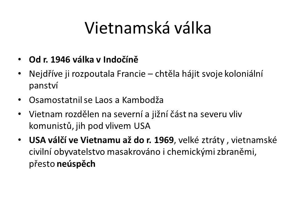 Vietnamská válka Od r. 1946 válka v Indočíně Nejdříve ji rozpoutala Francie – chtěla hájit svoje koloniální panství Osamostatnil se Laos a Kambodža Vi