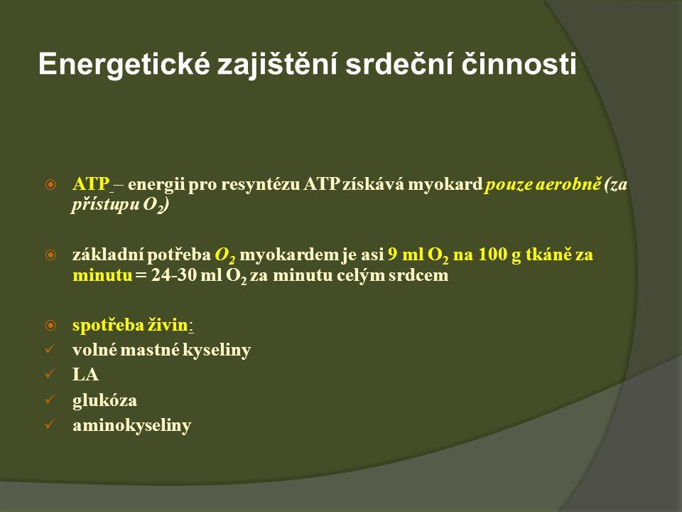 Energetické zajištění srdeční činnosti  ATP – energii pro resyntézu ATP získává myokard pouze aerobně (za přístupu O 2 )  základní potřeba O 2 myokardem je asi 9 ml O 2 na 100 g tkáně za minutu = 24-30 ml O 2 za minutu celým srdcem  spotřeba živin: volné mastné kyseliny LA glukóza aminokyseliny