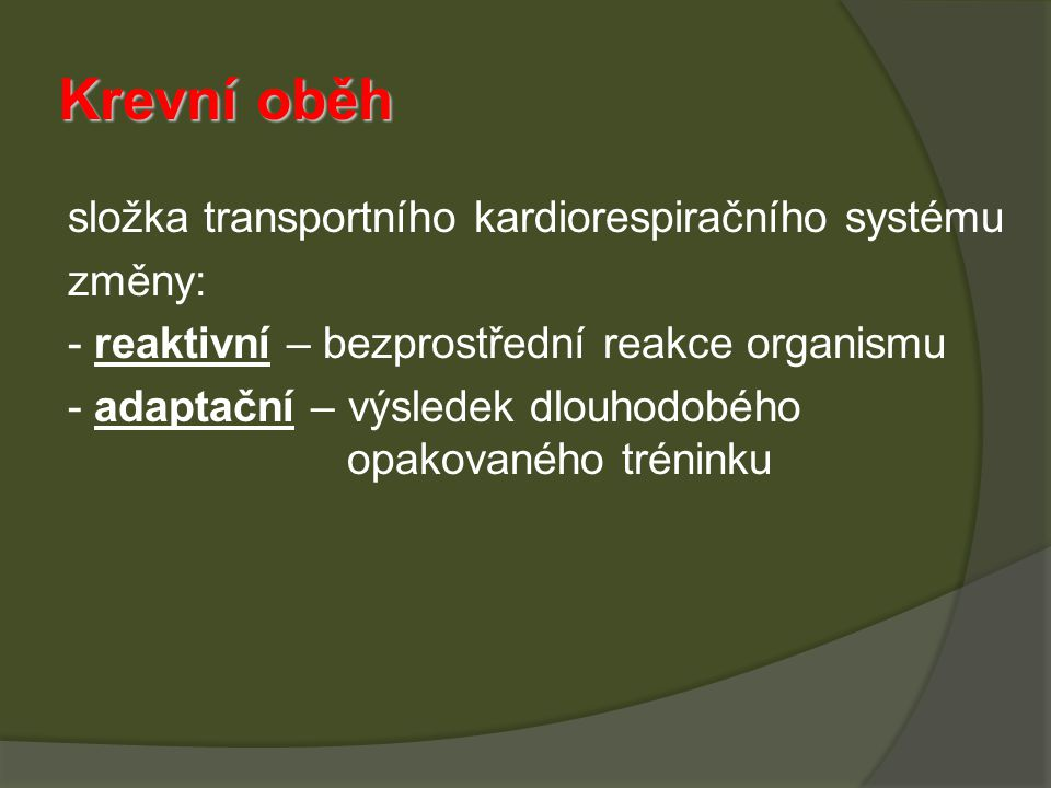 Krevní oběh složka transportního kardiorespiračního systému změny: - reaktivní – bezprostřední reakce organismu - adaptační – výsledek dlouhodobého opakovaného tréninku