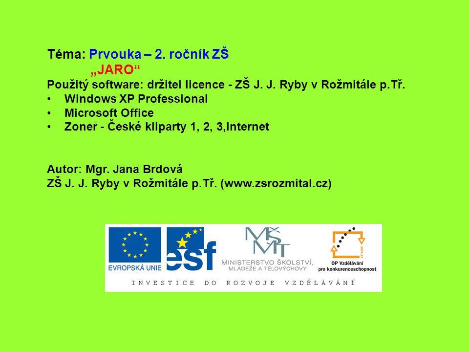 """Téma: Prvouka – 2. ročník ZŠ """"JARO"""" Použitý software: držitel licence - ZŠ J. J. Ryby v Rožmitále p.Tř. Windows XP Professional Microsoft Office Zoner"""