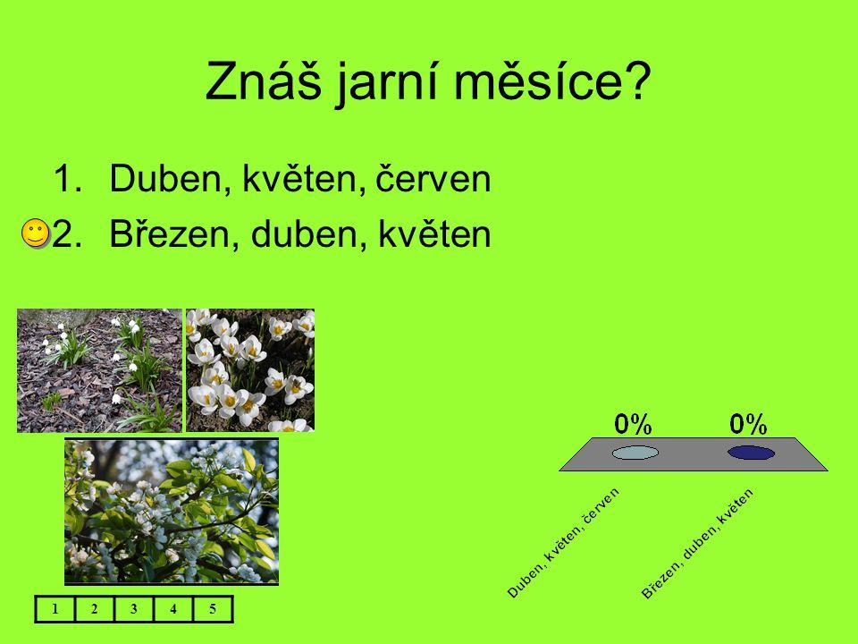 Znáš jarní měsíce? 12345 1.Duben, květen, červen 2.Březen, duben, květen