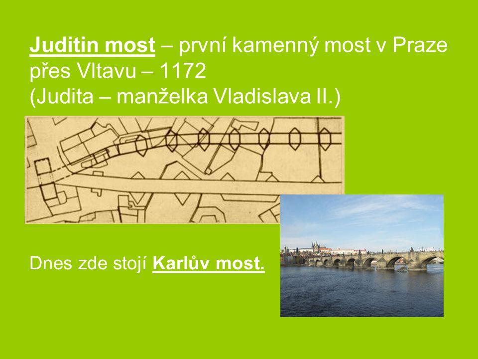 Juditin most – první kamenný most v Praze přes Vltavu – 1172 (Judita – manželka Vladislava II.) Dnes zde stojí Karlův most.