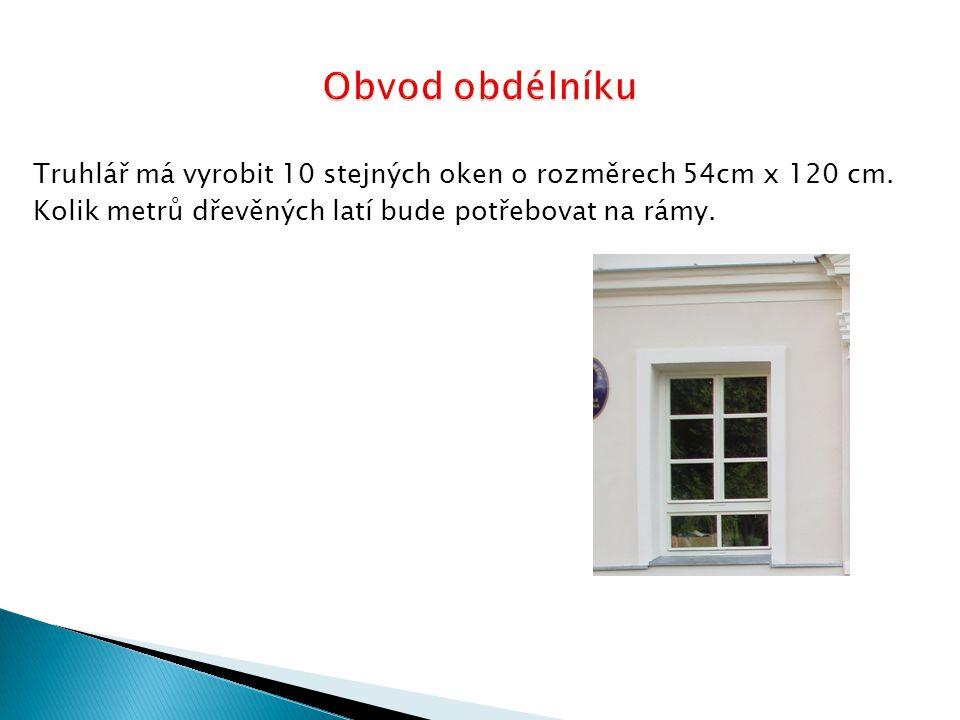 Truhlář má vyrobit 10 stejných oken o rozměrech 54cm x 120 cm.