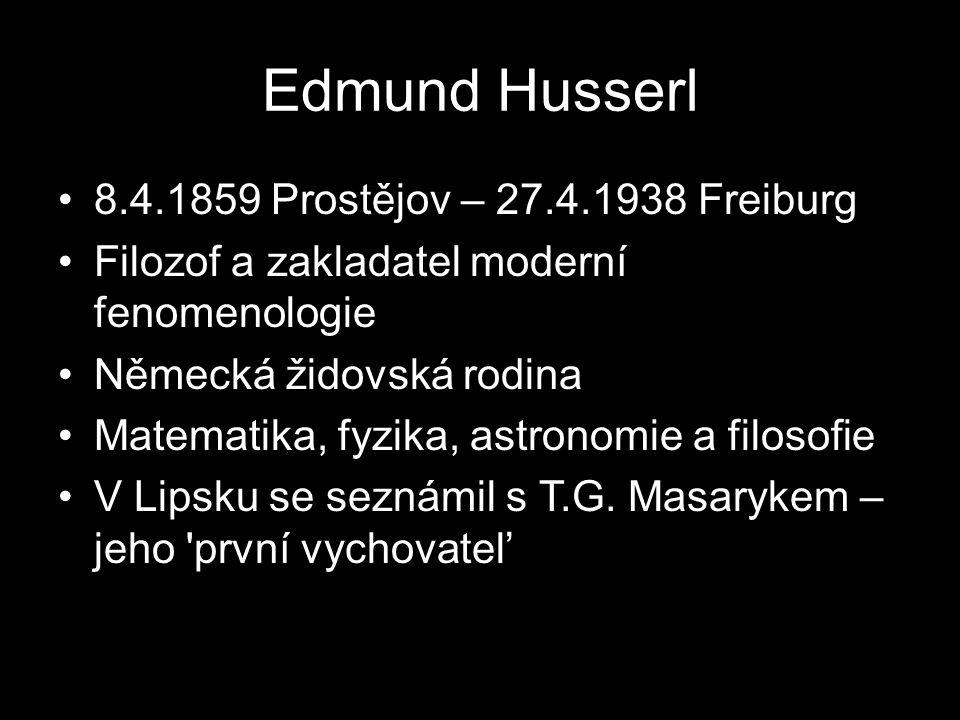 Edmund Husserl 8.4.1859 Prostějov – 27.4.1938 Freiburg Filozof a zakladatel moderní fenomenologie Německá židovská rodina Matematika, fyzika, astronomie a filosofie V Lipsku se seznámil s T.G.