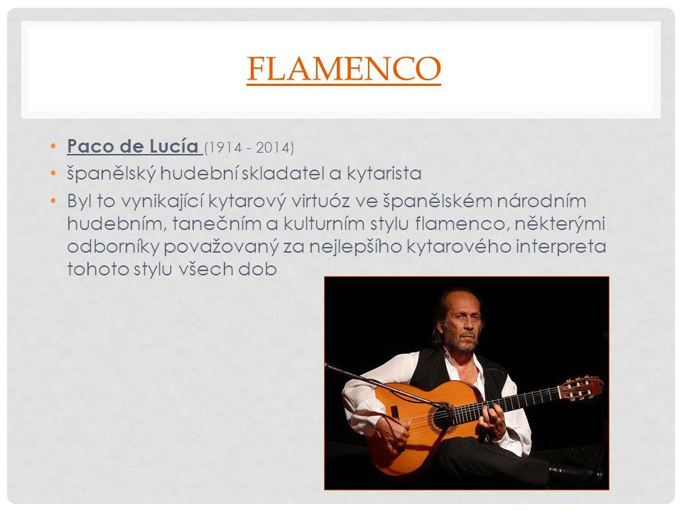 FLAMENCO Paco de Lucía (1914 - 2014) španělský hudební skladatel a kytarista Byl to vynikající kytarový virtuóz ve španělském národním hudebním, taneč