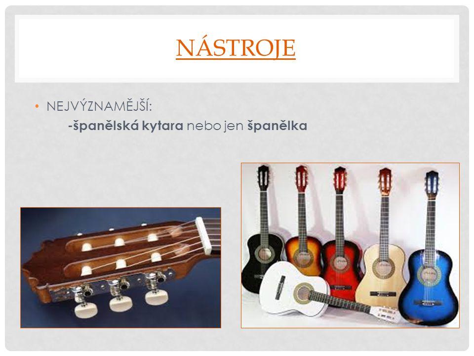 NÁSTROJE NEJVÝZNAMĚJŠÍ: - španělská kytara nebo jen španělka