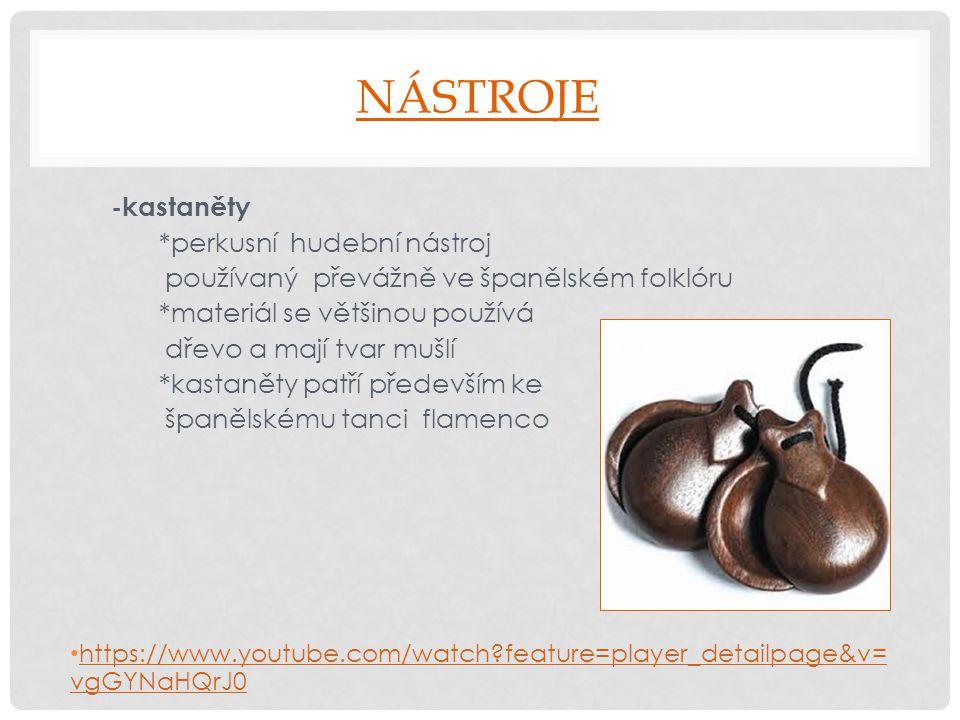 NÁSTROJE -kastaněty *perkusní hudební nástroj používaný převážně ve španělském folklóru *materiál se většinou používá dřevo a mají tvar mušlí *kastaně