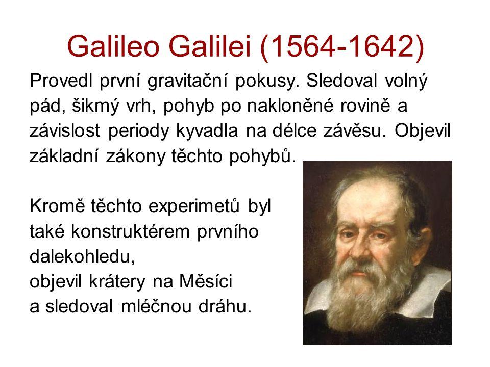 Galileo Galilei (1564-1642) Provedl první gravitační pokusy. Sledoval volný pád, šikmý vrh, pohyb po nakloněné rovině a závislost periody kyvadla na d