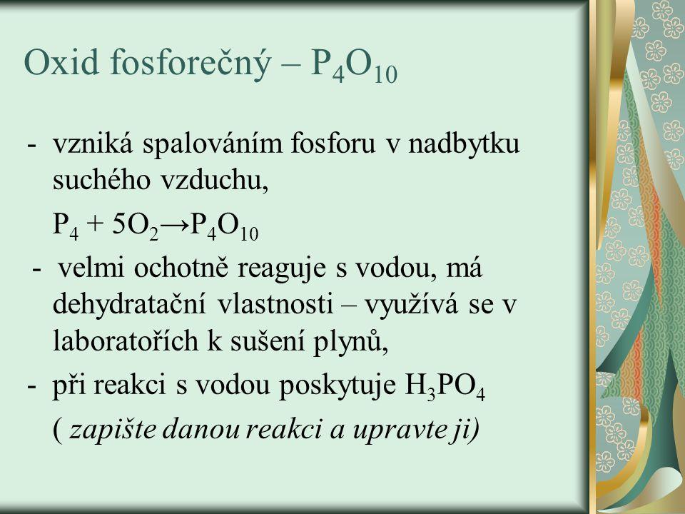 Oxid fosforečný – P 4 O 10 -vzniká spalováním fosforu v nadbytku suchého vzduchu, P 4 + 5O 2 →P 4 O 10 - velmi ochotně reaguje s vodou, má dehydratačn