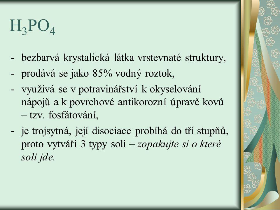 H 3 PO 4 -bezbarvá krystalická látka vrstevnaté struktury, -prodává se jako 85% vodný roztok, -využívá se v potravinářství k okyselování nápojů a k po